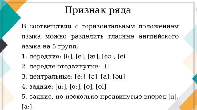 Признак ряда В соответствии с горизонтальным положением языка можно разделить гласные английского языка на 5 групп: 1. передние: [i:], [e], [æ], [eә], [ei] 2. передне-отодвинутые: [i] 3. центральные: [e:], [ә], [a], [әu] 4. задние: [u:], [o:], [o], [oi] 5. задние, но несколько продвинутые вперед [u], [a:].