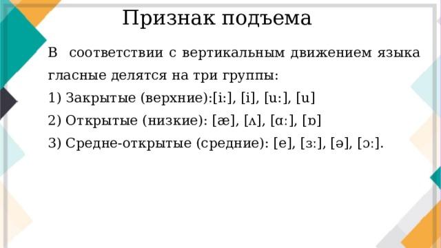 Признак подъема В  соответствии с вертикальным движением языка гласные делятся на три группы: 1) Закрытые (верхние):[i:], [i], [u:], [u] 2) Открытые (низкие): [æ], [ʌ], [ɑː], [ɒ] 3) Средне-открытые (средние): [e], [ɜː], [ə], [ɔː].