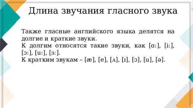 Длина звучания гласного звука Также гласные английского языка делятся на долгие и краткие звуки. К долгим относятся такие звуки, как [ɑ:], [i:], [ɔ:], [u:], [ɜː]. К кратким звукам – [æ], [e], [ʌ], [ɪ], [ɔ], [u], [ə].
