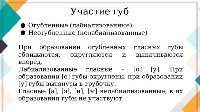 Участие губ Огубленные (лабиализованные) Неогубленные (нелабиализованные) При образовании огубленных гласных губы сближаются, округляются и выпячиваются вперед. Лабиализованные гласные – [о] [у]. При образовании [о] губы округлены, при образовании [у] губы вытянуты в трубочку. Гласные [а], [э], [и], [ы] нелабиализованные, в их образовании губы не участвуют.