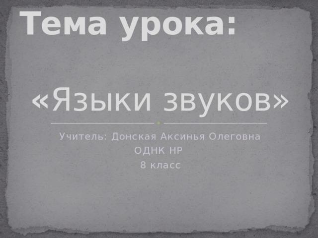 Тема урока:  « Языки звуков» Учитель: Донская Аксинья Олеговна ОДНК НР 8 класс