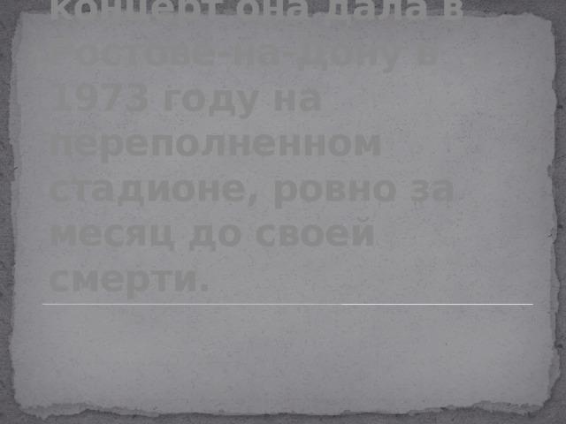 Последний свой концерт она дала в Ростове-на-Дону в 1973 году на переполненном стадионе, ровно за месяц до своей смерти.