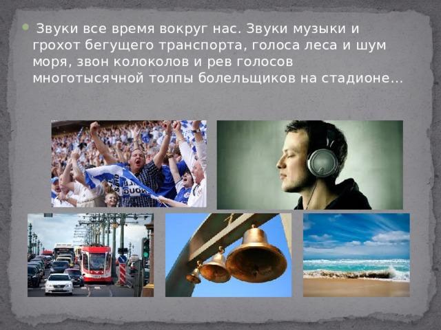 Звуки все время вокруг нас. Звуки музыки и грохот бегущего транспорта, голоса леса и шум моря, звон колоколов и рев голосов многотысячной толпы болельщиков на стадионе…