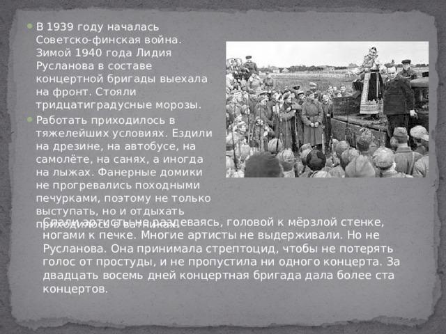 В 1939 году началась Советско-финская война. Зимой 1940 года Лидия Русланова в составе концертной бригады выехала на фронт. Стояли тридцатиградусные морозы. Работать приходилось в тяжелейших условиях. Ездили на дрезине, на автобусе, на самолёте, на санях, а иногда на лыжах. Фанерные домики не прогревались походными печурками, поэтому не только выступать, но и отдыхать приходилось в ватниках.