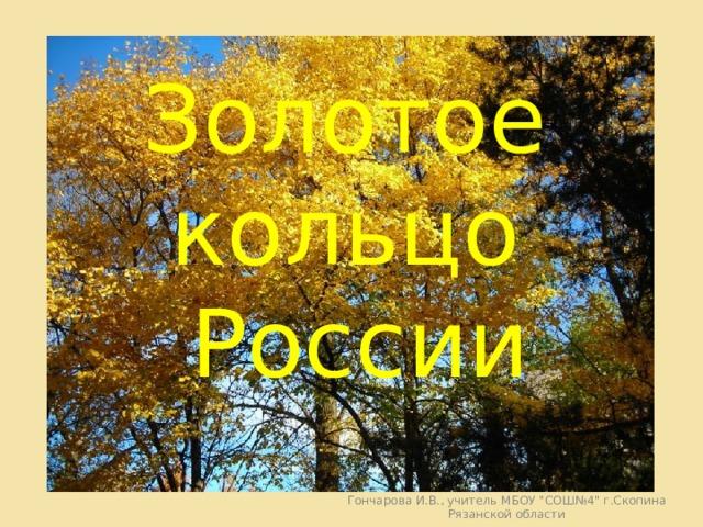 Золотое кольцо России Гончарова И.В., учитель МБОУ
