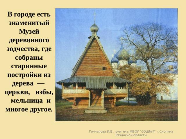В городе есть знаменитый Музей деревянного зодчества, где собраны старинные постройки из дерева — церкви, избы, мельница и многое другое. Гончарова И.В., учитель МБОУ