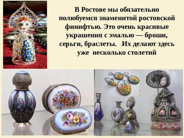 В Ростове мы обязательно полюбуемся знаменитой ростовской финифтью. Это очень красивые украшения с эмалью — броши, серьги, браслеты. Их делают здесь уже несколько столетий Гончарова И.В., учитель МБОУ