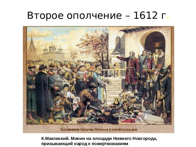 Второе ополчение – 1612 г . К.Маковский. Минин на площади Нижнего Новгорода, призывающий народ к пожертвованиям