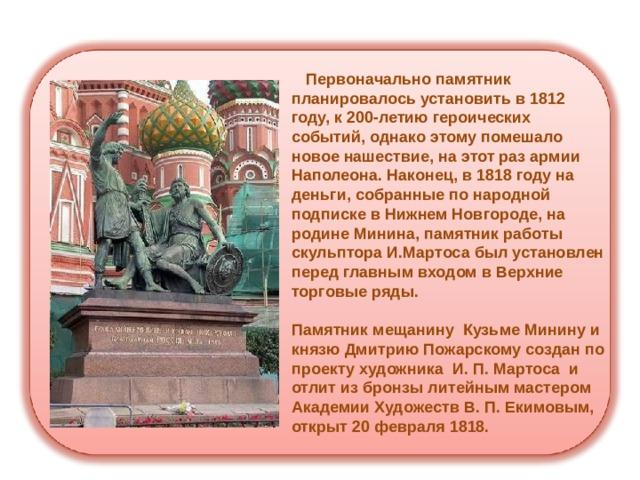 Первоначально памятник планировалось установить в 1812 году, к 200-летию героических событий, однако этому помешало новое нашествие, на этот раз армии Наполеона. Наконец, в 1818 году на деньги, собранные по народной подписке в Нижнем Новгороде, на родине Минина, памятник работы скульптора И.Мартоса был установлен перед главным входом в Верхние торговые ряды.   Памятник мещанину Кузьме Минину и князю Дмитрию Пожарскому создан по проекту художника И. П. Мартоса и отлит из бронзы литейным мастером Академии Художеств В. П. Екимовым, открыт 20 февраля 1818.