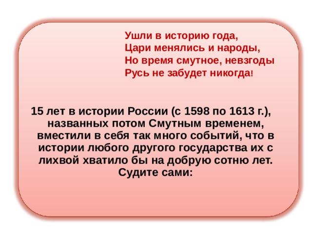 Ушли в историю года,  Цари менялись и народы,  Но время смутное, невзгоды  Русь не забудет никогда ! 15 лет в истории России (с 1598 по 1613 г.), названных потом Смутным временем, вместили в себя так много событий, что в истории любого другого государства их с лихвой хватило бы на добрую сотню лет. Судите сами:
