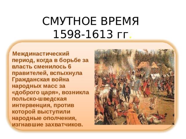 СМУТНОЕ ВРЕМЯ  1598-1613 гг .   Междинастический период, когда в борьбе за власть сменилось 6 правителей, вспыхнула Гражданская война народных масс за «доброго царя», возникла польско-шведская интервенция, против которой выступили народные ополчения, изгнавшие захватчиков.