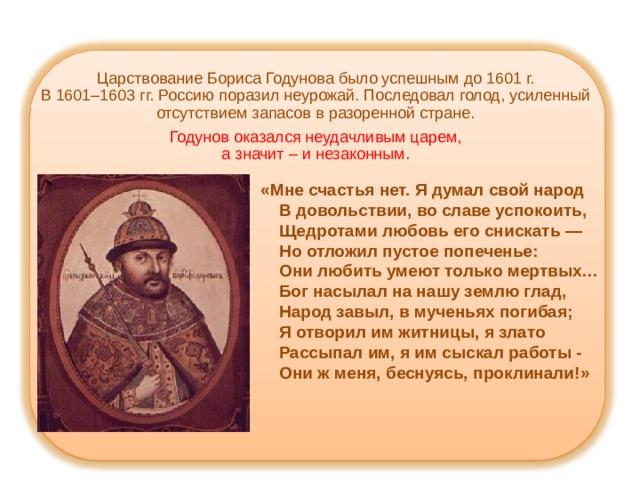 Царствование Бориса Годунова было успешным до 1601 г.  В 1601–1603 гг. Россию поразил неурожай. Последовал голод, усиленный отсутствием запасов в разоренной стране.   Годунов оказался неудачливым царем,  а значит – и незаконным.    «Мне счастья нет. Я думал свой народ  В довольствии, во славе успокоить,  Щедротами любовь его снискать —  Но отложил пустое попеченье:  Они любить умеют только мертвых…  Бог насылал на нашу землю глад,  Народ завыл, в мученьях погибая;  Я отворил им житницы, я злато  Рассыпал им, я им сыскал работы -  Они ж меня, беснуясь, проклинали!»