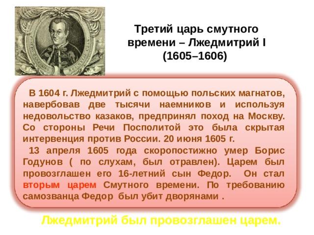 Третий царь смутного  времени – Лжедмитрий I  (1605–1606) В 1604 г. Лжедмитрий с помощью польских магнатов, навербовав две тысячи наемников и используя недовольство казаков, предпринял поход на Москву. Со стороны Речи Посполитой это была скрытая интервенция против России. 20 июня 1605 г. 13 апреля 1605 года скоропостижно умер Борис Годунов ( по слухам, был отравлен). Царем был провозглашен его 16-летний сын Федор. Он стал вторым царем Смутного времени. По требованию самозванца Федор был убит дворянами .  Лжедмитрий был провозглашен царем.