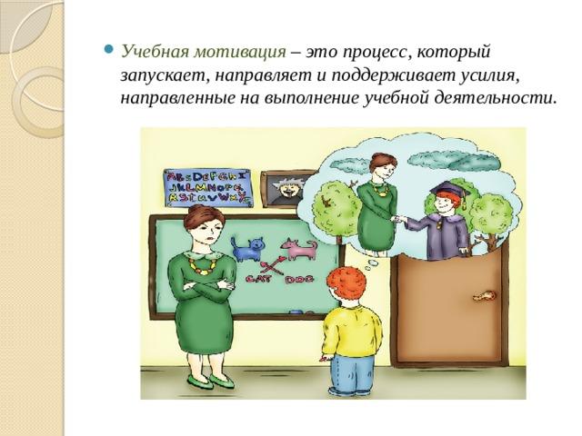 Учебная мотивация – это процесс, который запускает, направляет и поддерживает усилия, направленные на выполнение учебной деятельности.