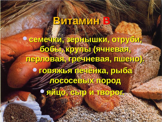 Витамин  В семечки, зернышки, отруби, бобы, крупы (ячневая, перловая, гречневая, пшено). говяжья печёнка, рыба лососевых пород яйцо, сыр и творог.