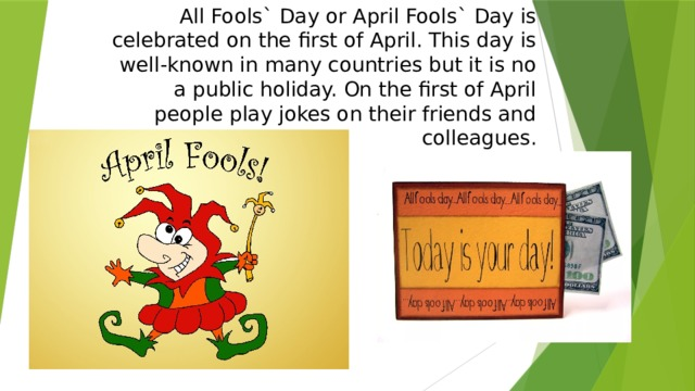 All Fools` Day or April Fools` Day is celebrated on the first of April. This day is well-known in many countries but it is no a public holiday. On the first of April people play jokes on their friends and colleagues.