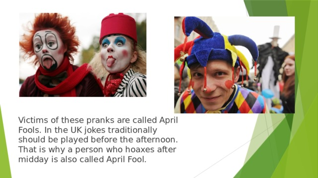 Victims of these pranks are called April Fools. In the UK jokes traditionally should be played before the afternoon. That is why a person who hoaxes after midday is also called April Fool.