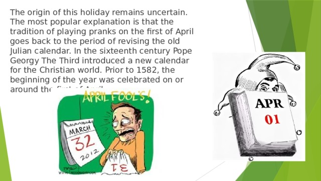 The origin of this holiday remains uncertain. The most popular explanation is that the tradition of playing pranks on the first of April goes back to the period of revising the old Julian calendar. In the sixteenth century Pope Georgy The Third introduced a new calendar for the Christian world. Prior to 1582, the beginning of the year was celebrated on or around the first of April.
