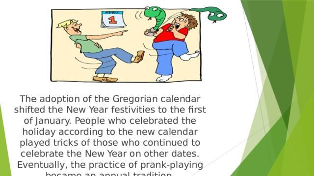 The adoption of the Gregorian calendar shifted the New Year festivities to the first of January. People who celebrated the holiday according to the new calendar played tricks of those who continued to celebrate the New Year on other dates. Eventually, the practice of prank-playing became an annual tradition.