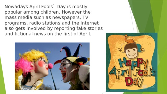 Nowadays April Fools` Day is mostly popular among children. However the mass media such as newspapers, TV programs, radio stations and the Internet also gets involved by reporting fake stories and fictional news on the first of April.
