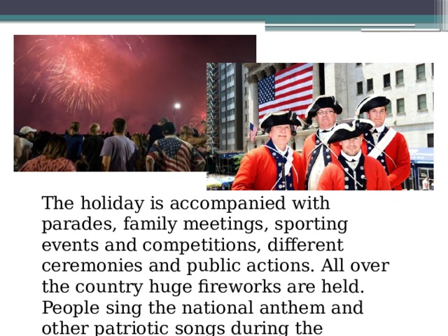 The holiday is accompanied with parades, family meetings, sporting events and competitions, different ceremonies and public actions. All over the country huge fireworks are held. People sing the national anthem and other patriotic songs during the fireworks .