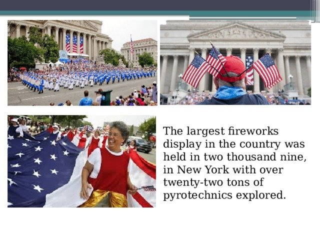 . The largest fireworks display in the country was held in two thousand nine, in New York with over twenty-two tons of pyrotechnics explored.