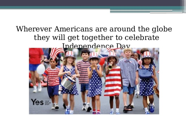 Wherever Americans are around the globe they will get together to celebrate Independence Day.