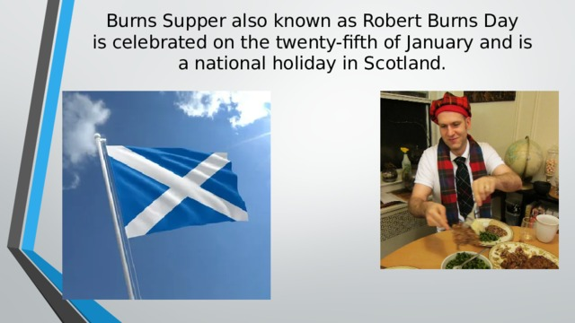 Burns Supper also known as Robert Burns Day  is celebrated on the twenty-fifth of January and is  a national holiday in Scotland.
