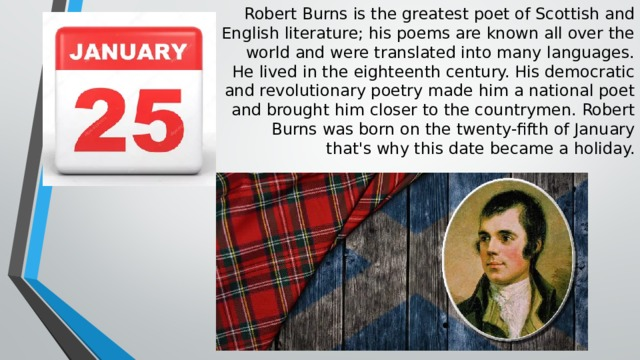 Robert Burns is the greatest poet of Scottish and  English literature; his poems are known all over the  world and were translated into many languages.  He lived in the eighteenth century. His democratic  and revolutionary poetry made him a national poet  and brought him closer to the countrymen. Robert  Burns was born on the twenty-fifth of January  that's why this date became a holiday.