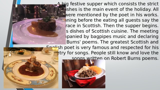 A big festive supper which consists the strict  order of dishes is the main event of the holiday. All  the dishes were mentioned by the poet in his works.  At the beginning before the eating all guests say the  special grace in Scottish. Then the supper begins.  It includes dishes of Scottish cuisine. The meeting  is accompanied by bagpipes music and declaring  special Burns' poems. The greatest Scottish and  English poet is very famous and respected for his  poetry for songs. People still know and love the  songs written on Robert Burns poems.
