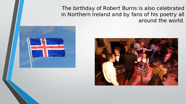 The birthday of Robert Burns is also celebrated  in Northern Ireland and by fans of his poetry all  around the world.
