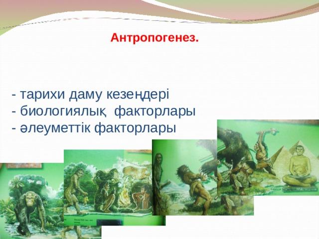Антропогенез.           - тарихи даму кезеңдері  - биологиялық факторлары  - әлеуметтік факторлары
