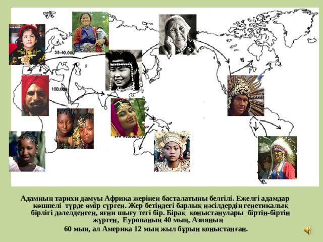 Адамның тарихи дамуы Африка жерінен басталатыны белгілі. Ежелгі адамдар көшпелі түрде өмір сүрген. Жер бетіндегі барлық нәсілдердің генетикалық бірлігі дәлелденген, яғни шығу тегі бір. Бірақ қоныстанулары біртін-біртін жүрген, Еуропаның 40 мың, Азияның  60 мың, ал Америка 12 мың жыл бұрын қоныстанған.