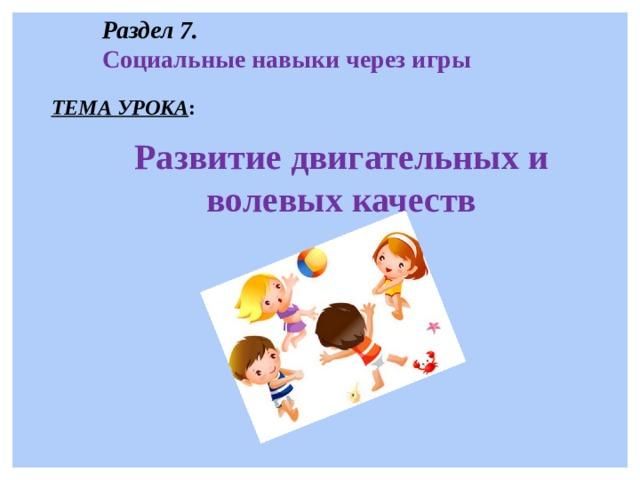 Раздел 7. Социальные навыки через игры ТЕМА УРОКА : Развитие двигательных и волевых качеств