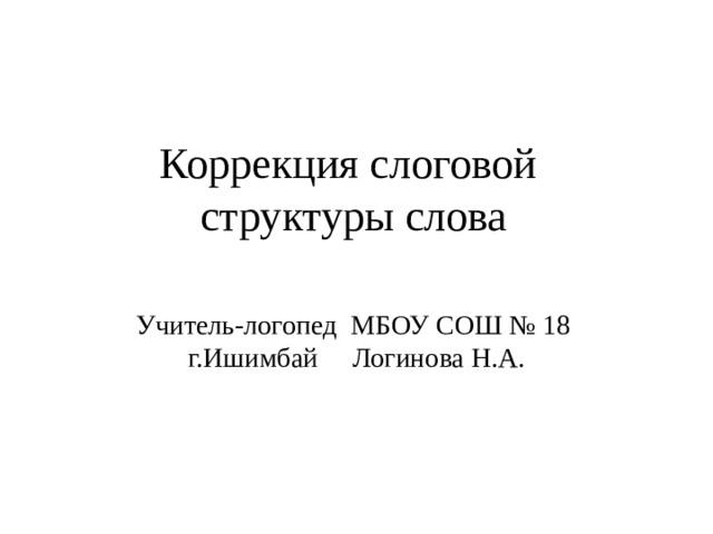 Коррекция слоговой  структуры слова Учитель-логопед МБОУ СОШ № 18 г.Ишимбай Логинова Н.А.