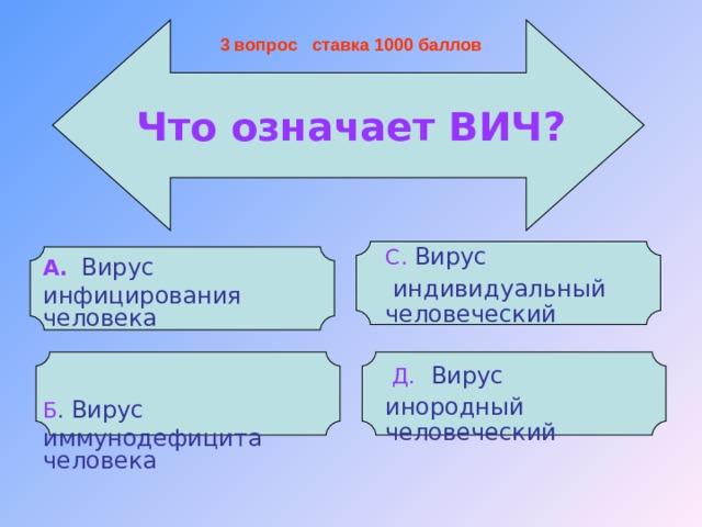 3 вопрос ставка 1000 баллов   Что означает ВИЧ?  А.   Вирус инфицирования человека  Б . Вирус иммунодефицита человека С .  Вирус  индивидуальный человеческий  Д.  Вирус инородный человеческий