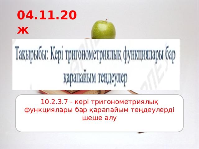 04.11.20ж 10.2.3.7 - кері тригонометриялық функциялары бар қарапайым теңдеулерді шеше алу