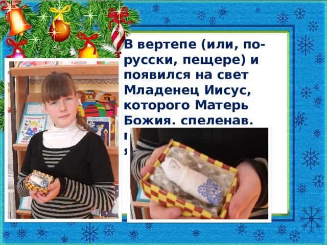 В вертепе (или, по-русски, пещере) и появился на свет Младенец Иисус, которого Матерь Божия, спеленав, положила на сено в ясли для скота