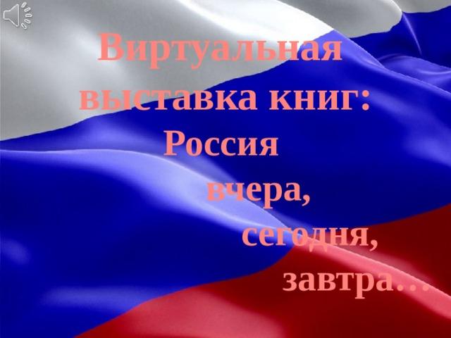 Виртуальная выставка книг: Россия  вчера,  сегодня,  завтра…