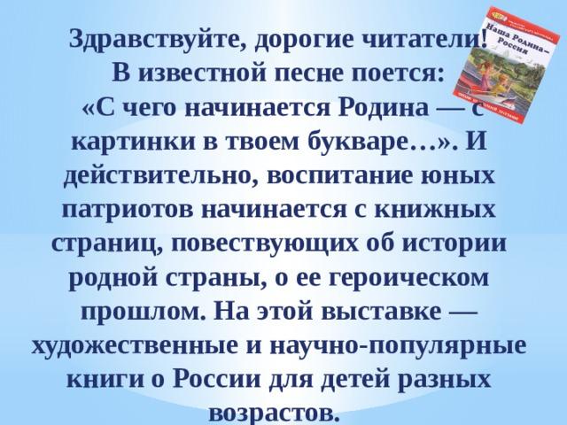 Здравствуйте, дорогие читатели! В известной песне поется:  «С чего начинается Родина — с картинки в твоем букваре…». И действительно, воспитание юных патриотов начинается с книжных страниц, повествующих об истории родной страны, о ее героическом прошлом. На этой выставке — художественные и научно-популярные книги о России для детей разных возрастов.