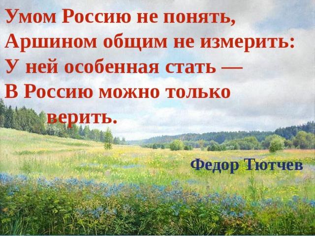Умом Россию не понять, Аршином общим не измерить: У ней особенная стать — В Россию можно только верить.  Федор Тютчев
