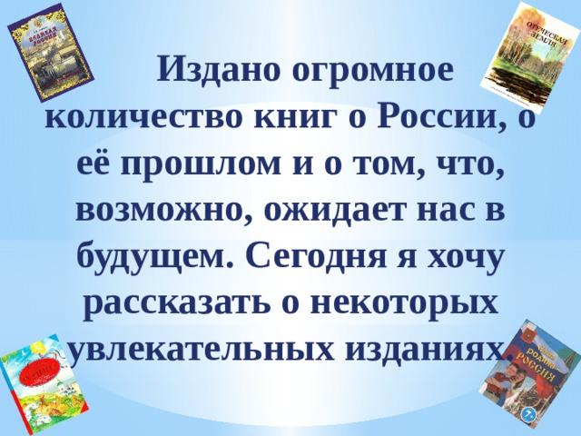 Издано огромное количество книг о России, о её прошлом и о том, что, возможно, ожидает нас в будущем. Сегодня я хочу рассказать о некоторых увлекательных изданиях.