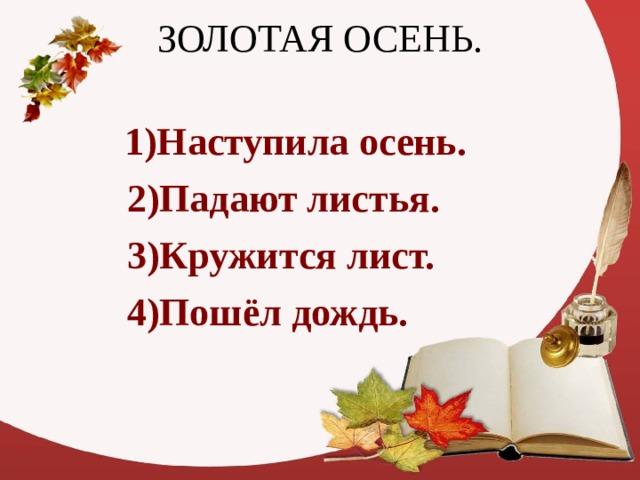 1)Наступила осень.  2)Падают листья.   3)Кружится лист.   4)Пошёл дождь.