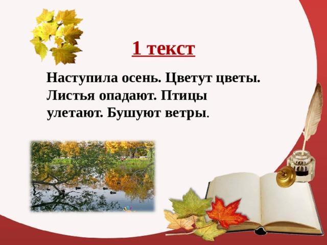 1 текст Наступила осень. Цветут цветы. Листья опадают. Птицы улетают. Бушуют ветры