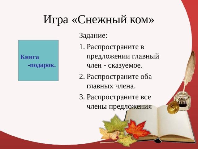 Задание: Распространите в предложении главный член - сказуемое. Распространите оба главных члена. Распространите все члены предложения Книга - подарок.