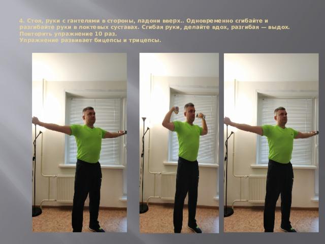 4. Стоя, руки с гантелями в стороны, ладони вверх.. Одновременно сгибайте и разгибайте руки в локтевых суставах. Сгибая руки, делайте вдох, разгибая — выдох. Повторить упражнение 10 раз.  Упражнение развивает бицепсы и трицепсы.