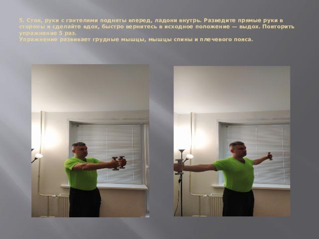 5. Стоя, руки с гантелями подняты вперед, ладони внутрь. Разведите прямые руки в стороны и сделайте вдох, быстро вернитесь в исходное положение — выдох. Повторить упражнение 5 раз.  Упражнение развивает грудные мышцы, мышцы спины и плечевого пояса.