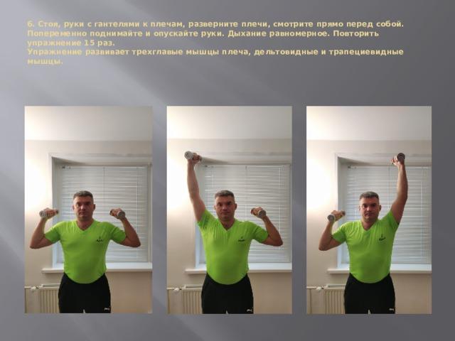 6. Стоя, руки с гантелями к плечам, разверните плечи, смотрите прямо перед собой. Попеременно поднимайте и опускайте руки. Дыхание равномерное. Повторить упражнение 15 раз.  Упражнение развивает трехглавые мышцы плеча, дельтовидные и трапециевидные мышцы.