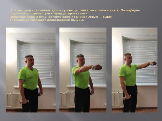 7. Стоя, руки с гантелями вдоль туловища, спина несколько согнута. Поочередно поднимайте прямые руки вперед до уровня плеч.  Поднимая правую руку, делайте вдох, поднимая левую — выдох.  Упражнение развивает дельтовидные мышцы.