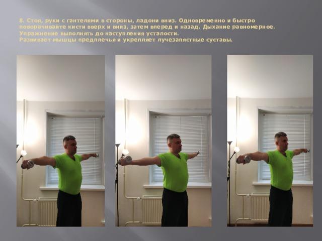 8. Стоя, руки с гантелями в стороны, ладони вниз. Одновременно и быстро поворачивайте кисти вверх и вниз, затем вперед и назад. Дыхание равномерное. Упражнение выполнять до наступления усталости.  Развивает мышцы предплечья и укрепляет лучезапястные суставы.